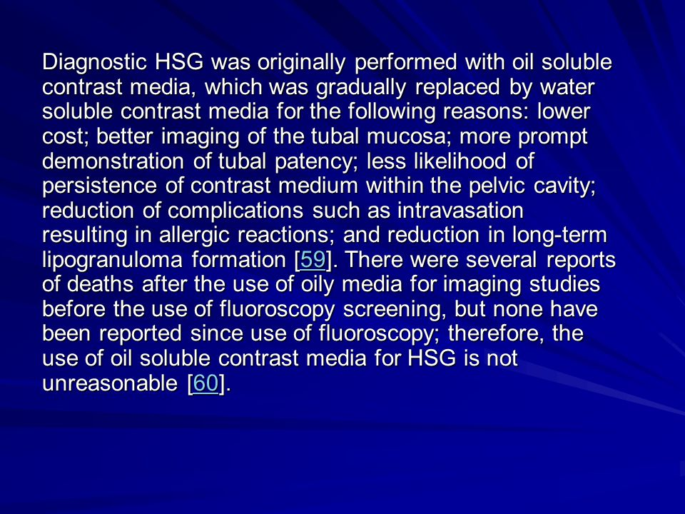 Diagnostic HSG was originally performed with oil soluble contrast media, which was gradually replaced by water soluble contrast media for the following reasons: lower cost; better imaging of the tubal mucosa; more prompt demonstration of tubal patency; less likelihood of persistence of contrast medium within the pelvic cavity; reduction of complications such as intravasation resulting in allergic reactions; and reduction in long-term lipogranuloma formation [59].